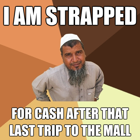 i am strapped for cash after that last trip to the mall - Ordinary Muslim Man