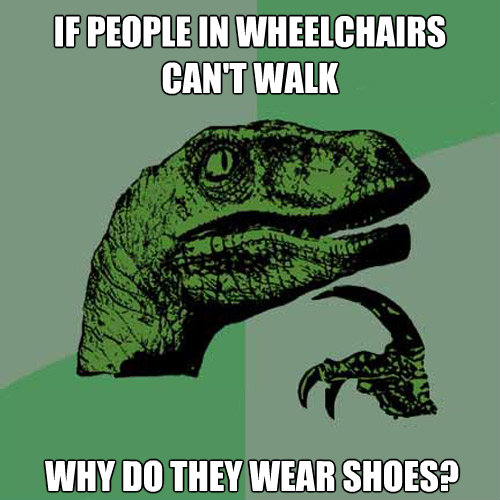if people in wheelchairs cant walk why do they wear shoes - Philosoraptor