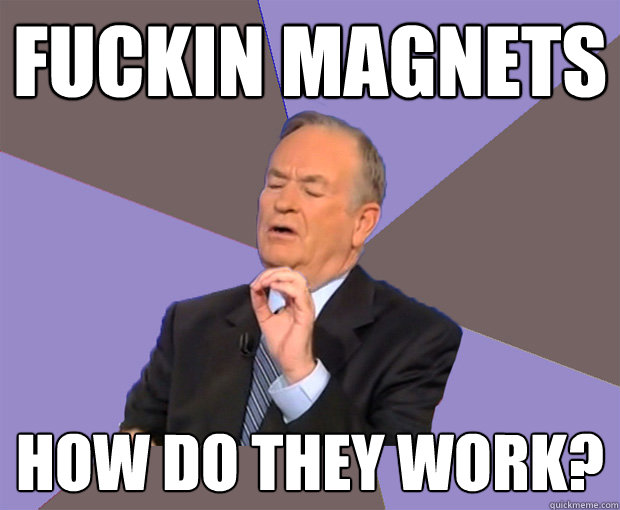 fuckin magnets how do they work - Bill O Reilly