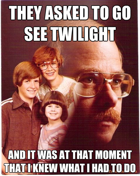 they asked to go see twilight and it was at that moment that - Vengeance Dad