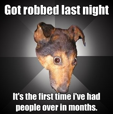 got robbed last night its the first time ive had people ov - Depression Dog