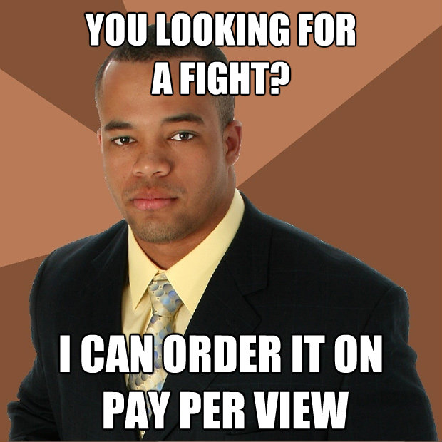 you looking for a fight i can order it on pay per view - Successful Black Man