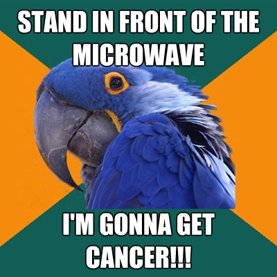 stand in front of the microwave im gonna get cancer - Paranoid Parrot