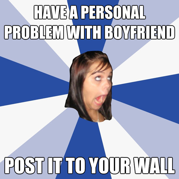 have a personal problem with boyfriend post it to your wall - Annoying Facebook Girl