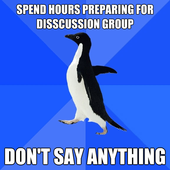 spend hours preparing for disscussion group dont say anythi - Socially Awkward Penguin