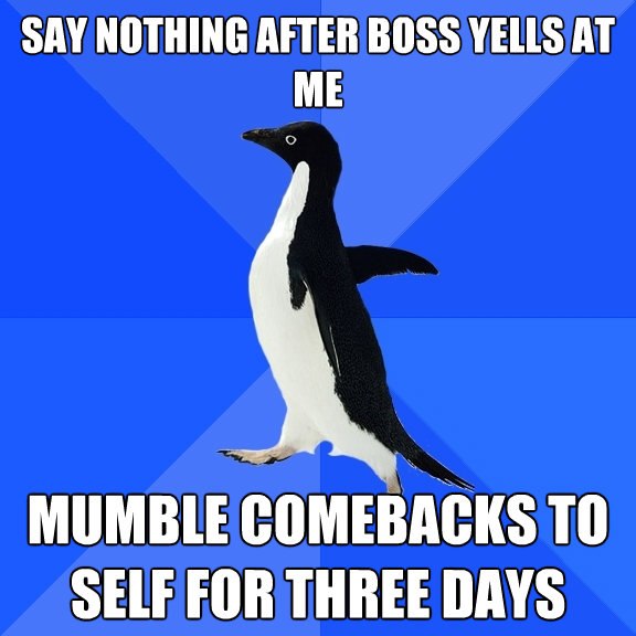 say nothing after boss yells at me mumble comebacks to self  - Socially Awkward Penguin