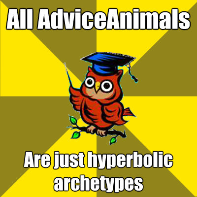 all adviceanimals are just hyperbolic archetypes - Observational Owl
