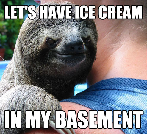 lets have ice cream in my basement - Suspiciously Evil Sloth