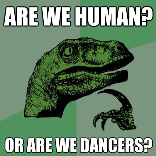 are we human or are we dancers - Philosoraptor