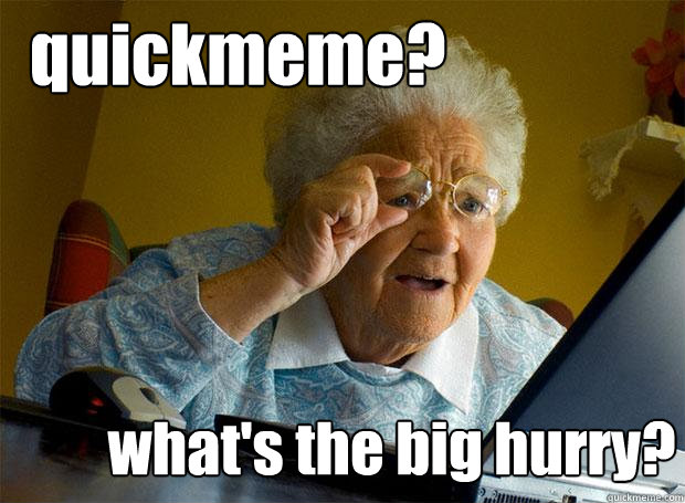 quickmeme whats the big hurry - Grandma finds the Internet