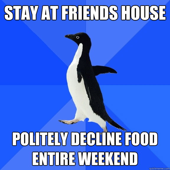 stay at friends house politely decline food entire weekend - Socially Awkward Penguin