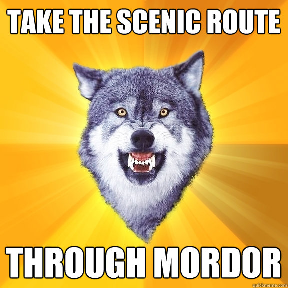 take the scenic route through mordor - Courage Wolf