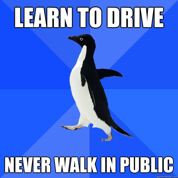 learn to drive never walk in public - Socially Awkward Penguin