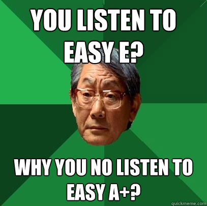 you listen to easy e why you no listen to easy a - High Expectations Asian Father