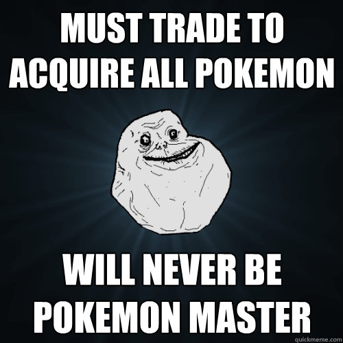 must trade to acquire all pokemon will never be pokemon mast - Forever Alone