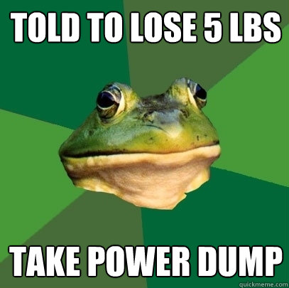 told to lose 5 lbs take power dump - Foul Bachelor Frog