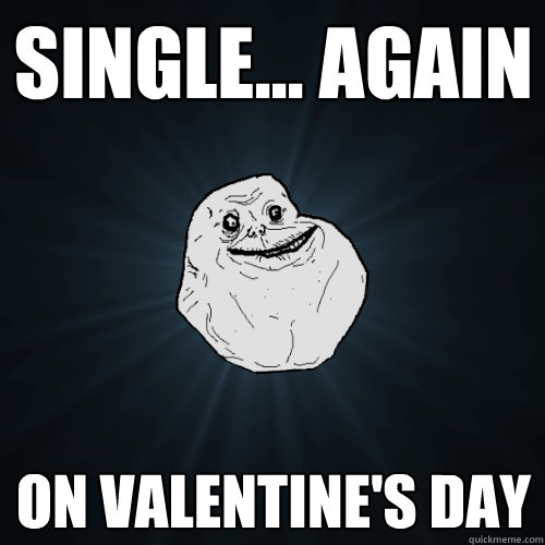 single again on valentines day - Forever Alone