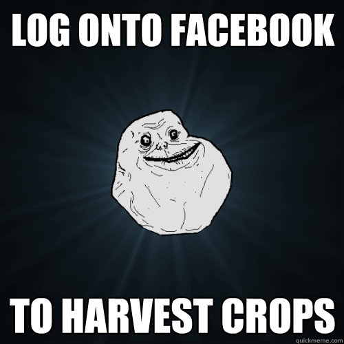 log onto facebook to harvest crops - Forever Alone