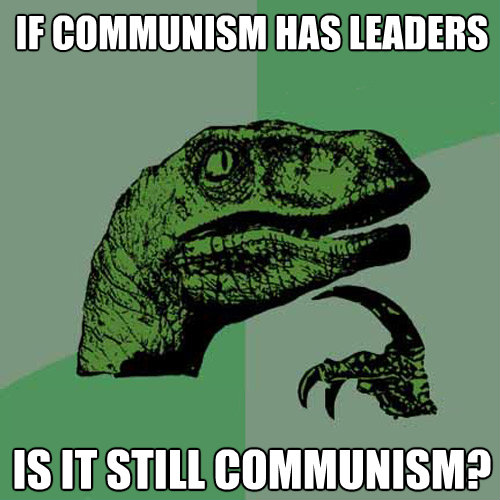 if communism has leaders is it still communism - Philosoraptor