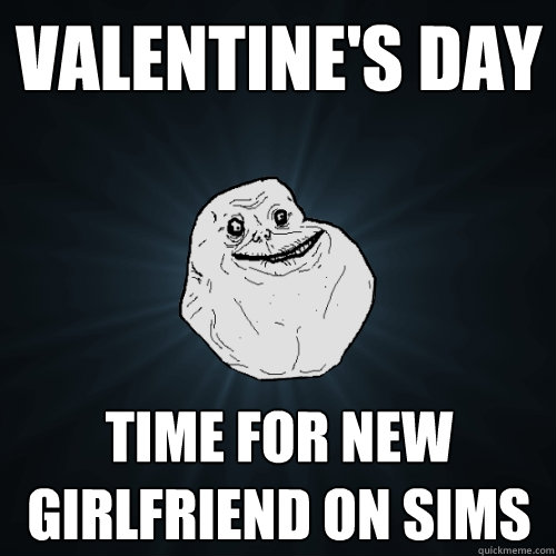 valentines day time for new girlfriend on sims - Forever Alone