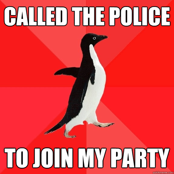 called the police to join my party - Socially Awesome Penguin