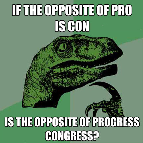 if the opposite of pro is con is the opposite of progressco - Philosoraptor