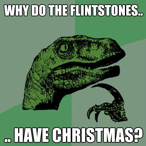 why do the flintstones have christmas - Philosoraptor