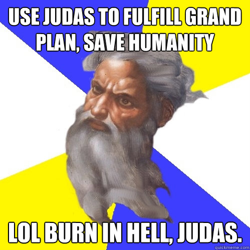 use judas to fulfill grand plan save humanity lol burn in h - Advice God