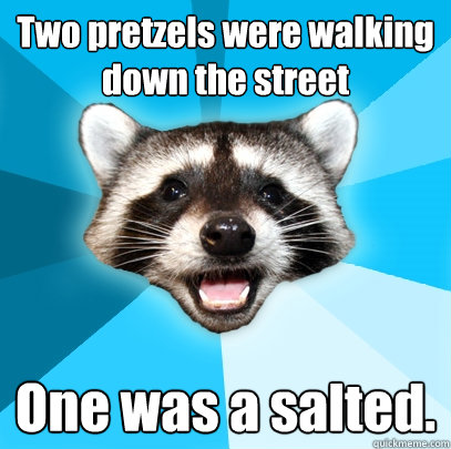 two pretzels were walking down the street one was a salted - Lame Pun Coon