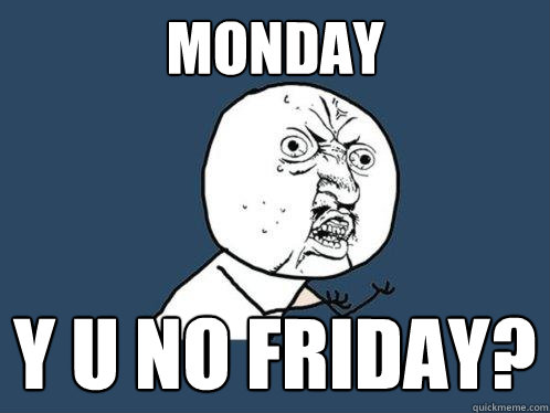 monday y u no friday - Y U No