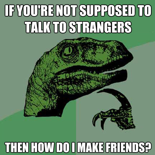 if youre not supposed totalk to strangers then how do i ma - Philosoraptor