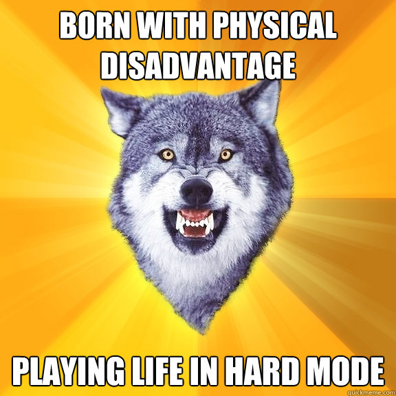 born with physical disadvantage playing life in hard mode - Courage Wolf
