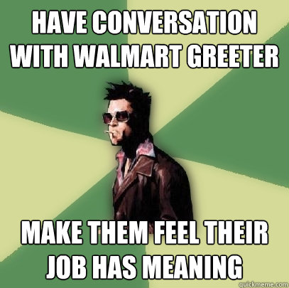 have conversation with walmart greeter make them feel their  - Helpful Tyler Durden