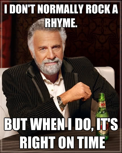 i dont normally rock a rhyme but when i do its right on - The Most Interesting Man In The World