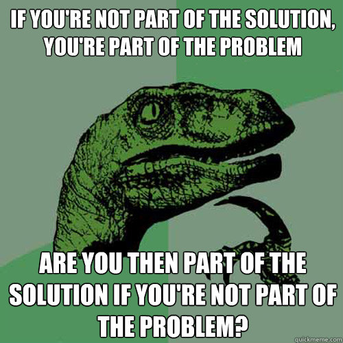 if youre not part of the solution youre part of the probl - Philosoraptor