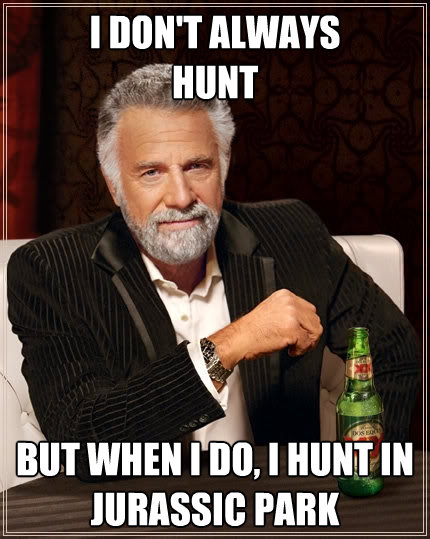 i dont always hunt but when i do i hunt in jurassic park - The Most Interesting Man In The World
