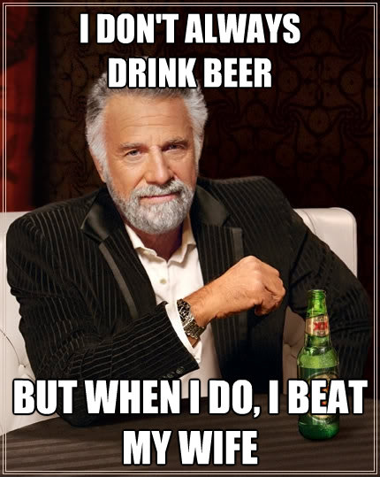 i dont always drink beer but when i do i beat my wife - The Most Interesting Man In The World