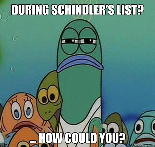 during schindlers list how could you - Serious fish SpongeBob
