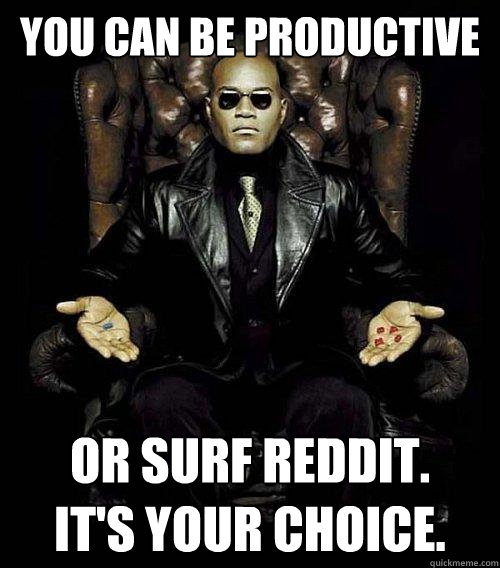 you can be productive or surf reddit its your choice - Morpheus