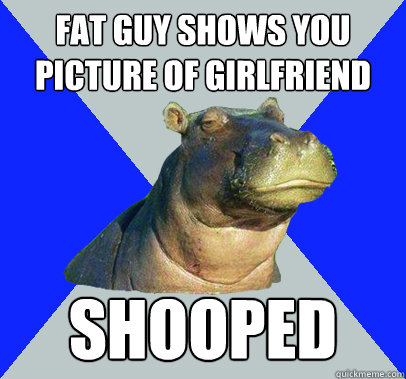 fat guy shows you picture of girlfriend shooped - Skeptical Hippo