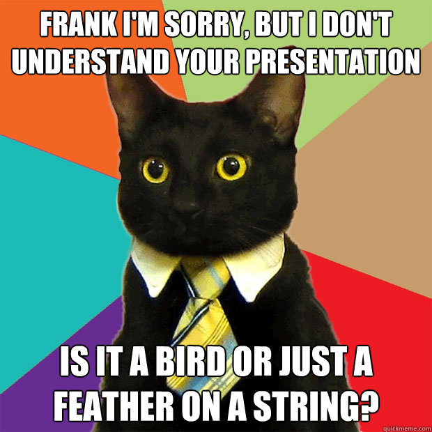 frank im sorry but i dont understand your presentation is - Business Cat