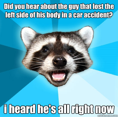 did you hear about the guy that lost the left side of his bo - Lame Pun Coon