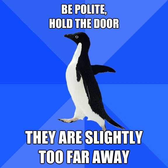 be polite hold the door they are slightly too far away - Socially Awkward Penguin