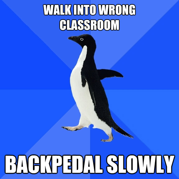 walk into wrong classroom backpedal slowly - Socially Awkward Penguin