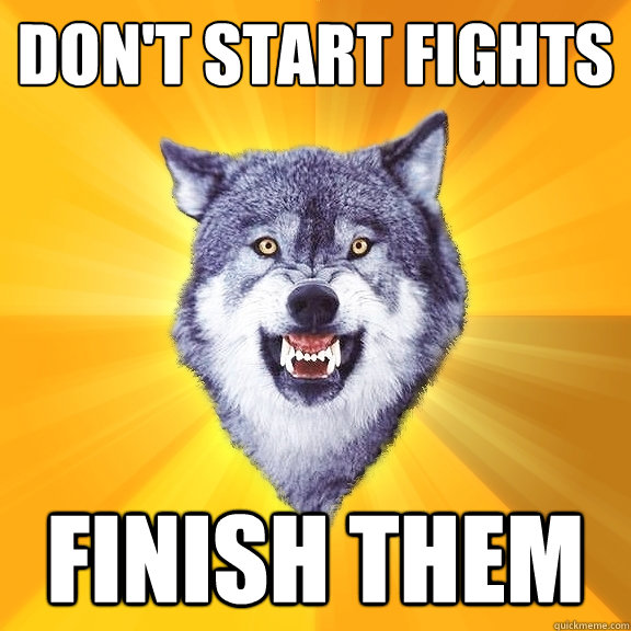 dont start fights finish them - Courage Wolf