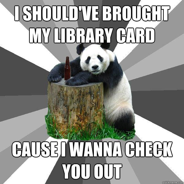 i shouldve brought my library card cause i wanna check you  - Pickup-Line Panda