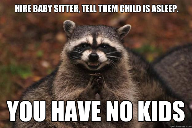 hire baby sitter tell them child is asleep you have no kid - Evil Plotting Raccoon