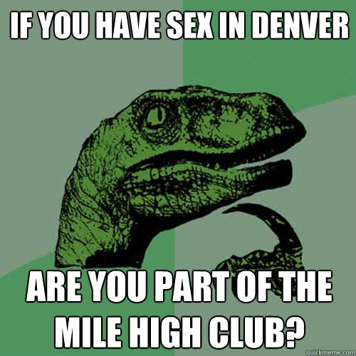 if you have sex in denver are you part of the mile high club - Philosoraptor