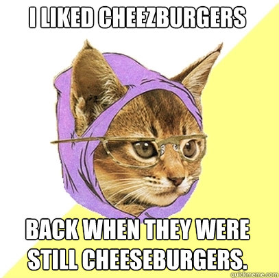 i liked cheezburgers back when they were still cheeseburgers - Hipster Kitty