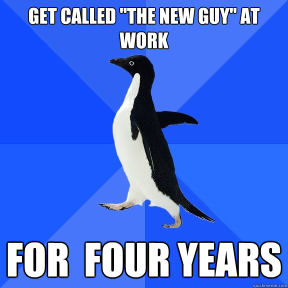 get called the new guy at work for four years - Socially Awkward Penguin